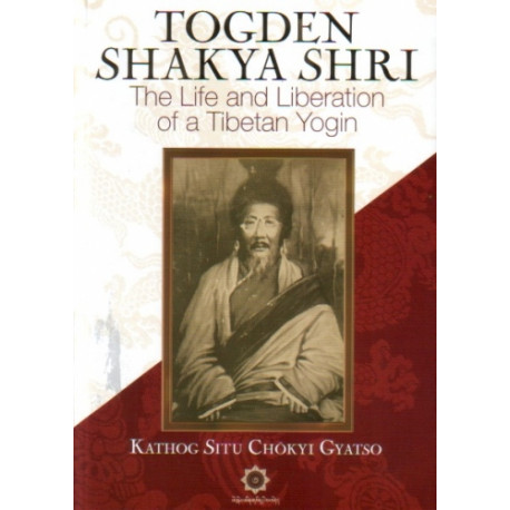 Togden Shakya Shri: The Life and Liberation of a Tibetan Yogin